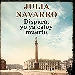 Dispara, yo ya estoy muerto [Shoot , I'm Already Dead] | Julia Navarro