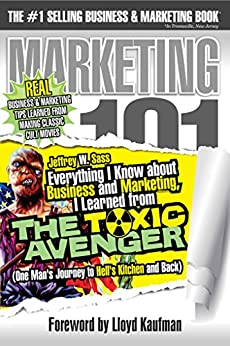 Everything I Know about Business and Marketing, I Learned from THE TOXIC AVENGER: (One Man's Journey to Hell's Kitchen and Back) by [Sass, Jeffrey W.]