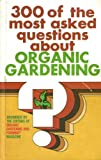 Three Hundred of the Most Asked Questions about Organic Gardening, Organic Gardening and Farming Editors, 0878570454