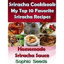 Sriracha Cookbook: My Top 10 Favorite My Top 10 Favorite Sriracha Recipes with my Homemade Sriracha Sauce