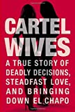 Cartel Wives: A True Story of Deadly Decisions, Steadfast Love, and Bringing Down El Chapo