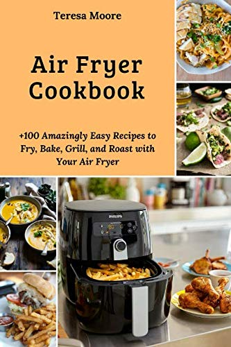 Air Fryer Cookbook:  +100 Amazingly Easy Recipes to Fry, Bake, Grill, and Roast with Your Air Fryer (Natural Food) by Teresa Moore