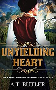 Unyielding Heart: An Oregon Trail Adventure (Courage on the Oregon Trail Series Book 4)