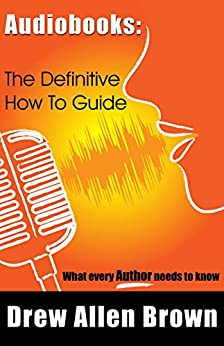 Audiobooks: The Definitive How To Guide: What every author needs to know by [Brown, Drew Allen]