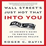 Wall Street's Just Not That into You: An Insider's Guide to Protecting and Growing Wealth | Roger C. Davis