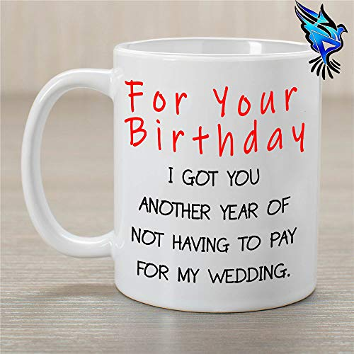 For your birthday I Got You Another Year Of Not Having To Pay For My Wedding - 11oz coffee mug - gift for mom or dad]()