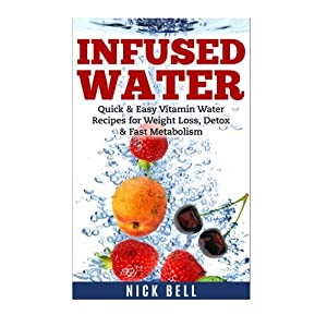 Infused Water: Quick & Easy Vitamin Water Recipes for Weight Loss, Detox & Fast Metabolism (Vitamin Water, Weight Loss, Lose Weight Fast, Vitality) (Volume 1)