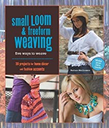 Small Loom & Freeform Weaving: Five Ways to Weave: Five Ways to Weave - 20 Projects for Home Decor and Fashion Accents