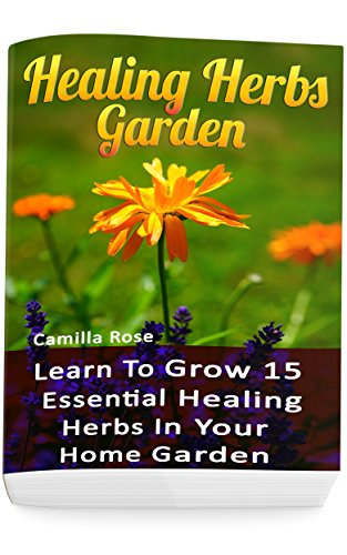 Healing Herbs Garden: Learn To Grow 15 Essential Healing Herbs In Your Home Garden by [Rose, Camilla]