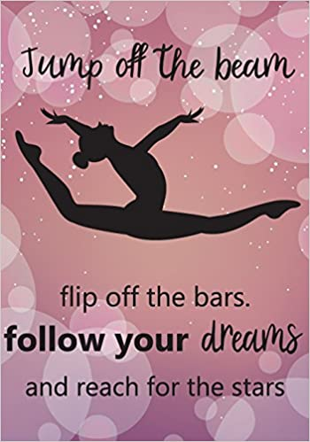 Jump Off The Beem Flip Off The Bars Follow Your Dreams And Reach For The Stars Gymnastics Journal For Girls Gymnastics Inspirational Notebook Daily 100 Pages Kids Writing Journal Volume 1