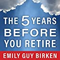 The Five Years Before You Retire: Retirement Planning When You Need It the Most Audiobook by Emily Guy Birken Narrated by Callie Beaulieu