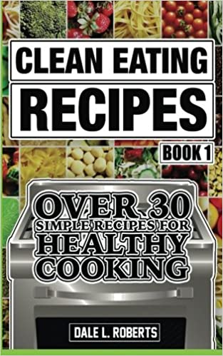 Clean eating recipes book 1 over 30 simple recipes for healthy clean eating recipes book 1 over 30 simple recipes for healthy cooking volume 1 clean food diet cookbook amazon dale l roberts 9781519363190 forumfinder Images
