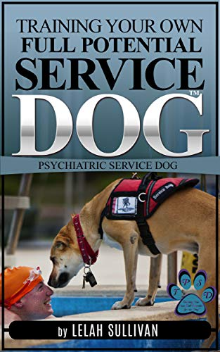 Training Your Own Full Potential Psychiatric Service Dog (Book 2): Training Psychiatric Service Dogs - PTSD, Anxiety Disorders, and Depression (Training Your Own Service Dog) (List Of Best Dog Breeds To Own)