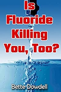 Is Fluoride Killing You, Too? by Bette Dowdell (2013-05-21)