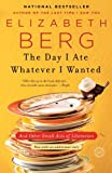 The Day I Ate Whatever I Wanted, Elizabeth Berg, 0345487532