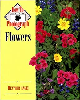How to Photograph Flowers by Heather Angel (1998-12-01)