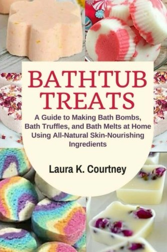 (Bathtub Treats: A Guide to Making Bath Bombs, Bath Truffles, and Bath Melts at Home Using All-Natural Skin-Nourishing Ingredients - DIY Bath Bomb Recipes)