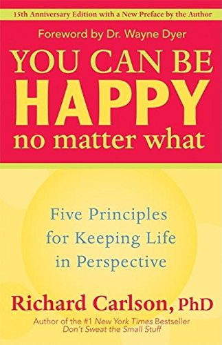 You Can Be Happy No Matter What: Five Principles for Keeping Life in Perspective (Throw What You Know)