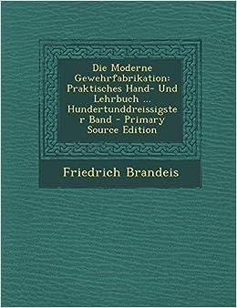 Die Moderne Gewehrfabrikation: Praktisches Hand- Und Lehrbuch ... Hundertunddreissigster Band - Primary Source Edition