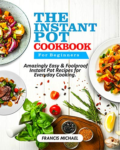 THE INSTANT POT COOKBOOK FOR BEGINNERS: Amazingly Easy & Foolproof Instant Pot Recipes for Everyday Cooking by Francis Michael