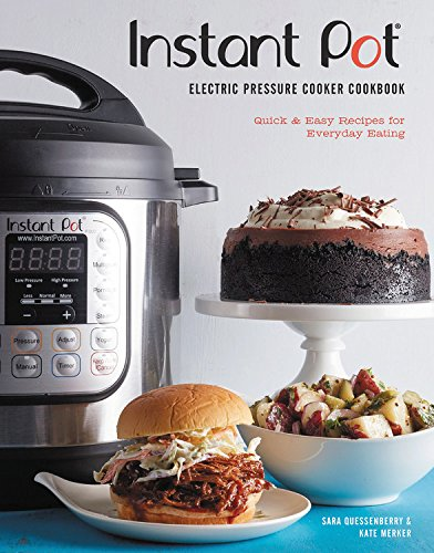 The Instant Pot Electric Pressure Cooker Cookbook: Quick & Easy Recipes for Everyday Eating by Sara Quessenberry, Kate Merker