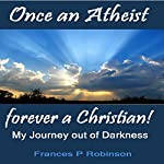 Once an Atheist Forever a Christian: My Journey Out of Darkness | Frances P. Robinson