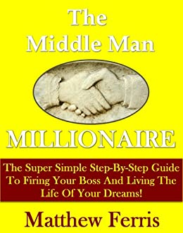 Middle Man Millionaire: Get Rich, Fire Your Boss, And Live The Life Of Your Dreams