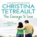 The Courage to Love: Love on the North Shore, Volume 1 Audiobook by Christina Tetreault Narrated by Em Eldridge