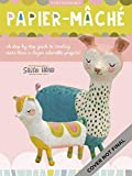 Papier-mache: A Step-by-step Guide to Creating More Than a Dozen Adorable