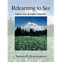 Relearning to See: Improve Your Eyesight Naturally!: Naturally & Clearly