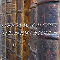 Louisa May Alcott: The Short Stories