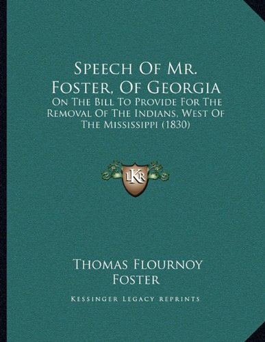 Download Speech Of Mr. Foster, Of Georgia: On The Bill To Provide For The Removal Of The Indians, West Of The Mississippi (1830) pdf epub
