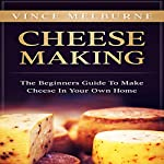 Cheese Making: The Beginners Guide to Make Cheese in Your Own Home | Vince Melburne