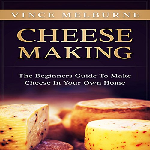 Cheese Making: The Beginners Guide to Make Cheese in Your Own Home by Vince Melburne