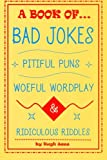A Book of Bad Jokes, Pitiful Puns, Woeful Wordplay and Ridiculous Riddles