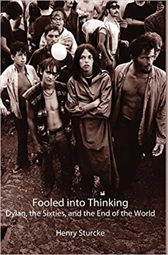 Fooled Into Thinking: Dylan, the Sixties, and the End of the World