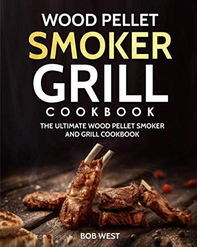 Wood Pellet Smoker Grill Cookbook: The Ultimate Wood Pellet Smoker and Grill Cookbook (Pellet Grill Cookbook) (Traeger Grill Cookbook)