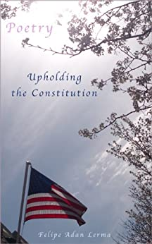 Upholding the Constitution, Poetry for Legal Military and Law Enforcement by [Lerma, Felipe Adan]