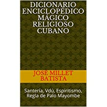 Dicionario enciclopédico mágico religioso cubano: Santería, Vdú, Espiritismo, Regla de Palo Mayombe (Cuba-Caribe Religiones nº 1)
