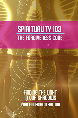 Spirituality 103 The Forgiveness Code: Finding The Light In Our Shadows by [Figueroa-Otero, Ivan]