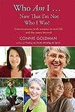 Who Am I Â¿ Now That I'm Not Who I Was?, Connie Goldman, 1932472924