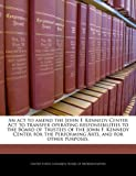 An Act to Amend the John F Kennedy Center Act to Transfer Operating Responsibilities to the Board of Trustees of the John F Kennedy Center for the P, , 1240205074