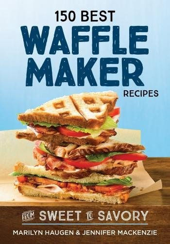 150 Best Waffle Maker Recipes: From Sweet to Savory by Marilyn Haugen, Jennifer MacKenzie
