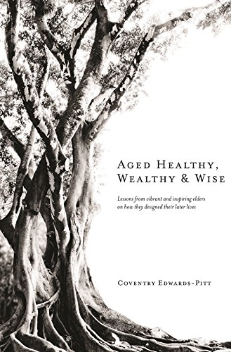 Aged Healthy, Wealthy & Wise: Lessons from vibrant and inspiring elders on how they designed their later lives