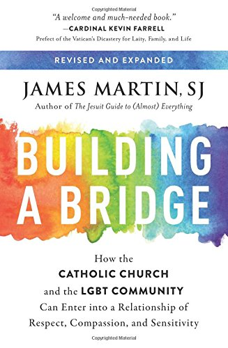 Building a Bridge: How the Catholic Church and the LGBT Community Can Enter into a Relationship of Respect, Compassion, and Sensitivity