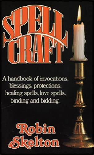 Spellcraft: A Handbook of Invocations, Blessings, Protections, Healing Spells, Love Spells, Binding and Bidding