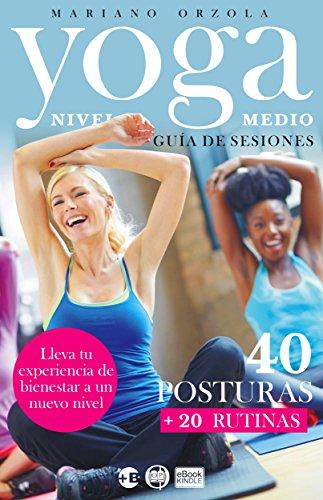 YOGA NIVEL MEDIO - GUÍA DE SESIONES: 40 Posturas + 20 Rutinas (Colección Más Bienestar) (Spanish Edition)