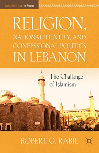 Religion, National Identity, And Confessional Politics In Lebanon: The Challenge Of Islamism (Middle East In Focus)