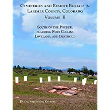 Cemeteries and Remote Burials in Larimer County, Colorado, Volume II: South of the Poudre, Including Fort Collins, Loveland, and Berthoud