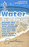 img - for Water: The Ultimate Cure : Discover Why Water Is the Most Important Ingredient in Your Diet and Find Out Which Water Is Right for You book / textbook / text book